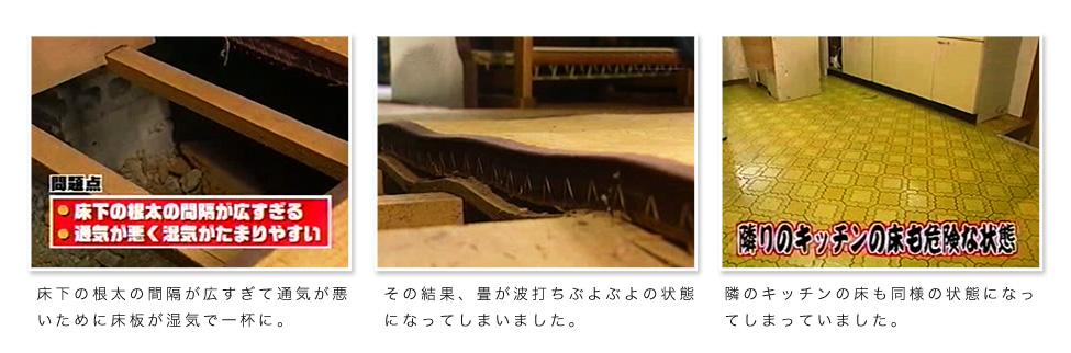 1.床下の根太の間隔が広すぎて通気が悪いために床板が湿気で一杯に。2,その結果、畳が波打ちぶよぶよの状態になってしまいました。3,隣のキッチンの床も同様の状態になってしまっていました。