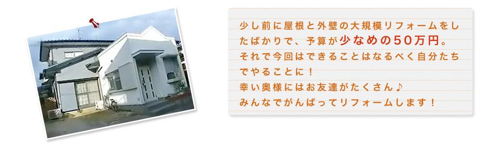 少し前に屋根と外壁の大規模リフォームをしたばかりで、予算が少なめの50万円。それで今回はできることはなるべく自分たちでやることに!幸い奥様にはお友達がたくさん♪みんなでがんばってリフォームします!