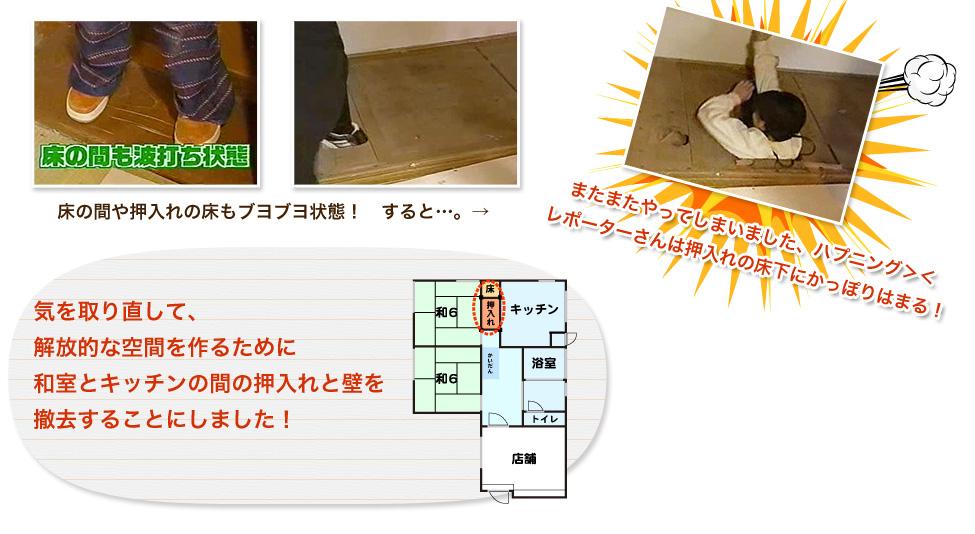 床の間や押入れの床もブヨブヨ状態! すると...。→またまたやってしまいました、ハプニング!レポーターさんは押入れの床下にかっぽりはまる!気を取り直して、解放的な空間を作るために和室とキッチンの間の押入れと壁を撤去することにしました!