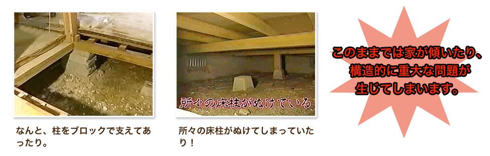 なんと、柱をブロックで支えてあったり。所々の床柱がぬけてしまっていたり!このままでは家が傾いたり、構造的に重大な問題が生じてしまいます。
