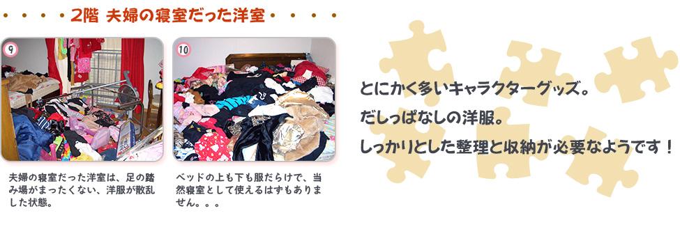 Before:9,夫婦の寝室だった洋室は、足の踏み場がまったくない、洋服が散乱した状態。10,ベッドの上も下も服だらけで、当然寝室として使えるはずもありません。。。とにかく多いキャラクターグッズ。だしっぱなしの洋服。しっかりとした整理と収納が必要なようです!