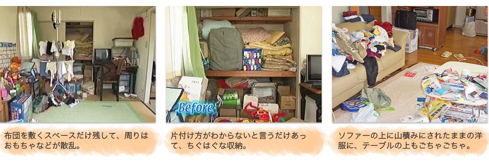 Before:6,布団を敷くスペースだけ残して、周りはおもちゃなどが散乱。 7,片付け方がわからないと言うだけあって、ちぐはぐな収納。 8,ソファーの上に山積みにされたままの洋服に、テーブルの上もごちゃごちゃ。