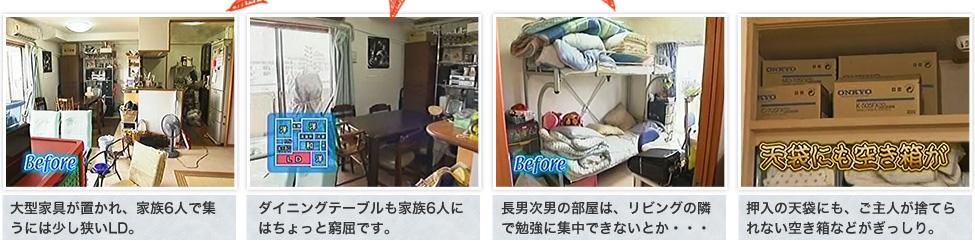 Before:1,大型家具が置かれ、家族6人で集うには少し狭いLD。 2,ダイニングテーブルも家族6人にはちょっと窮屈です。 3,長男次男の部屋は、リビングの隣で勉強に集中できないとか・・・ 4,押入の天袋にも、ご主人が捨てられない空き箱などがぎっしり。