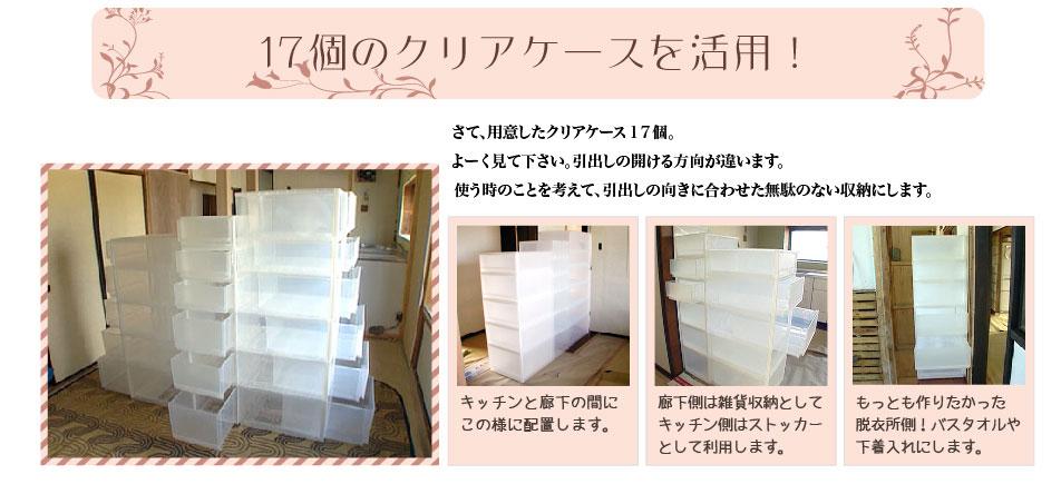 17個のクリアケースを活用!さて、用意したクリアケース17個。よーく見て下さい。引出しの開ける方向が違います。使う時のことを考えて、引出しの向きに合わせた無駄のない収納にします。1.キッチンと廊下の間に、この様に配置します。2.廊下側は雑貨収納として、キッチン側はストッカーとして利用します。3.もっとも作りたかった脱衣所側!バスタオルや下着入れにします。