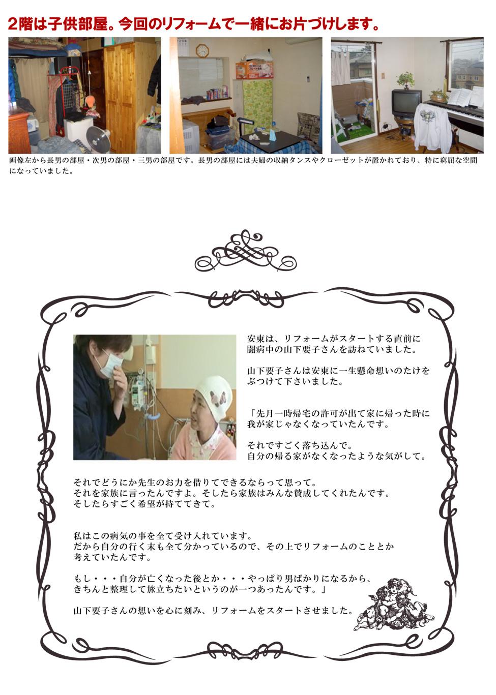 2階は子供部屋。今回のリフォームで一緒にお片づけします。画像左から長男の部屋・次男の部屋・三男の部屋です。長男の部屋には夫婦の収納タンスやクローゼットが置かれており、特に窮屈な空間になっていました。安東は、リフォームがスタートする直前に闘病中の山下要子さんを訪ねていました。山下要子さんは安東に一生懸命想いのたけをぶつけて下さいました。「先月一時帰宅の許可が出て家に帰った時に我が家じゃなくなっていたんです。それですごく落ち込んで。自分の帰る家がなくなったような気がして。それでどうにか先生のお力を借りてできるならって思って。それを家族に言ったんですよ。そしたら家族はみんな賛成してくれたんです。そしたらすごく希望が持ててきて。私はこの病気の事を全て受け入れています。だから自分の行く末も全て分かっているので、その上でリフォームのこととか考えていたんです。もし・・・自分が亡くなった後とか・・・やっぱり男ばかりになるから、きちんと整理して旅立ちたいというのが一つあったんです。」山下要子さんの想いを心に刻み、リフォームをスタートさせました。